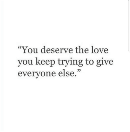 """keep trying: """"You deserve the love  you keep trying to give  everyone else.""""  25"""
