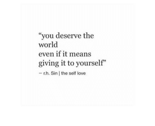 """self love: """"you deserve the  world  even if it means  giving it to yourself""""  -r.h. Sin the self love"""