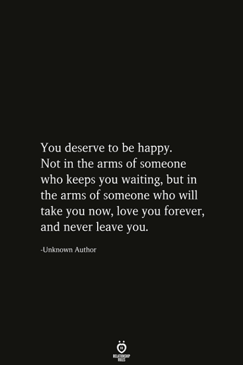 Love, Forever, and Happy: You deserve to be happy.  Not in the arms of someone  who keeps you waiting, but in  the arms of someone who will  take you now, love you forever,  and never leave you.  -Unknown Author  RELATIONSHIP  ES