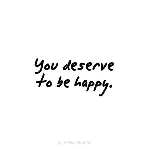 Happy, Be Happy, and You: You deserve  to be happy.  @_TYPELIKEAGIRL