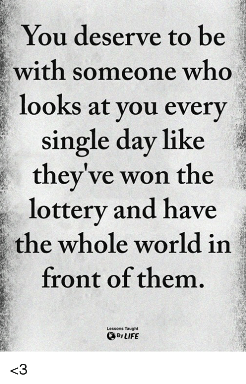 Lottery, Memes, and World: You deserve to be  with someone who  looks at you every  single day like  they've won the  lottery and have  the whole world in  front of them.  Lessons Taught  ByLIFE <3