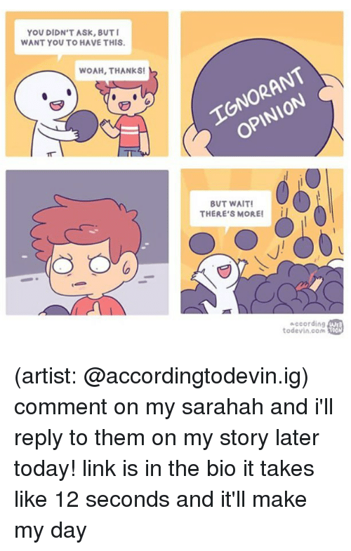 Memes, Link, and Today: YOU DIDN'T ASK, BUT  WANT YOU TO HAVE THIS  WOAH,THANKS  TONORANT  Pl  BUT WAIT  THERE'S MORE!I  according  todevin.com  WE (artist: @accordingtodevin.ig) comment on my sarahah and i'll reply to them on my story later today! link is in the bio it takes like 12 seconds and it'll make my day