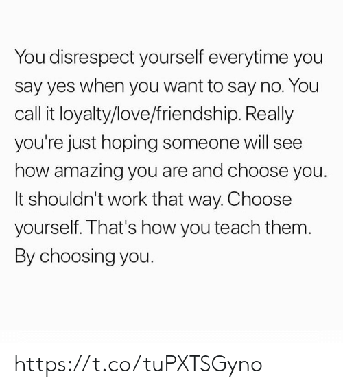 Love, Memes, and Work: You disrespect yourself everytime you  say yes when you want to say no. You  call it loyalty/love/friendship. Really  you're just hoping someone will see  how amazing you are and choose you.  It shouldn't work that way. Choose  yourself. That's how you teach them.  By choosing you. https://t.co/tuPXTSGyno