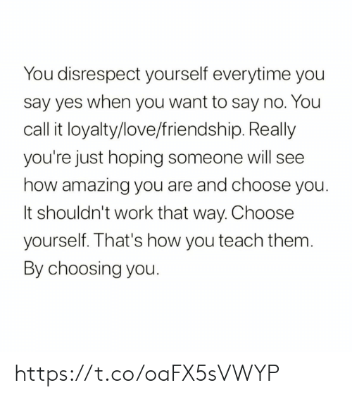 No You: You disrespect yourself everytime you  say yes when you want to say no. You  call it loyalty/love/friendship. Really  you're just hoping someone will see  how amazing you are and choose you.  It shouldn't work that way. Choose  yourself. That's how you teach them.  By choosing you. https://t.co/oaFX5sVWYP