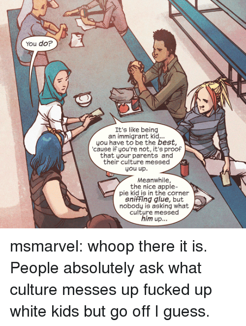 Apple Pie: You do?  It's like being  an immigrant kid...  you have to be the best,  cause iF you're not, it's proof  that your parents and  their culture messed  you up.  Meanwhile,  the nice apple-  pie kid is in the corner  sniffing glue, but  nobody is asking what  culture messed  him up... msmarvel:  whoop there it is.  People absolutely ask what culture messes up fucked up white kids but go off I guess.