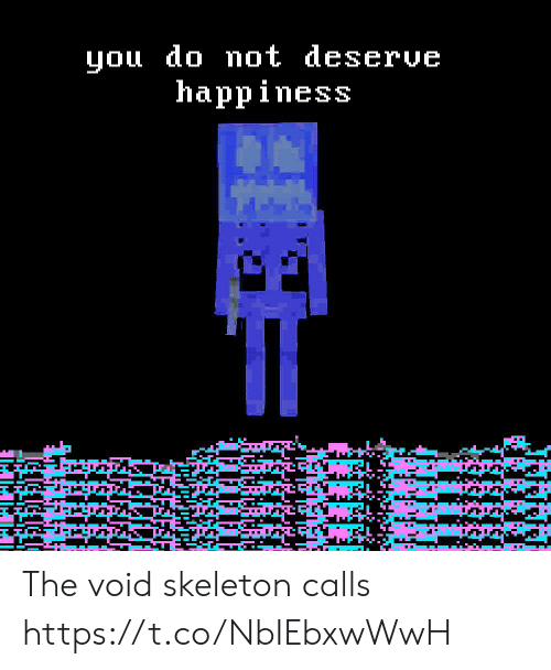 Happiness, You, and Void: you do not deserve  happiness The void skeleton calls https://t.co/NbIEbxwWwH