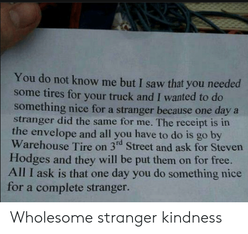 For Free: You do not know me but I saw that you needed  some tires for your truck and I wanted to do  something nice for a stranger because one daya  stranger did the same for me. The receipt is in  the envelope and all you have to do is go by  Warehouse Tire on 3rd Street and ask for Steven  Hodges and they will be put them on for free.  All I ask is that one day you do something nice  for a complete stranger. Wholesome stranger kindness