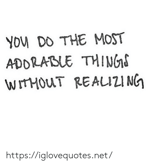 Net, Thing, and You: YOu DO THE MOST  ADDRABLE THING  WITHOUT REAUZI NG https://iglovequotes.net/