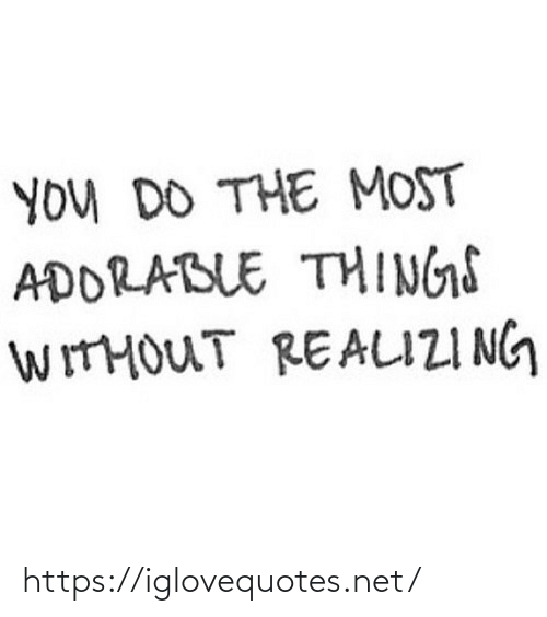 Adorable: YOu DO THE MOST  ADORABLE THINGS  WITHOUT REALIZI NG https://iglovequotes.net/