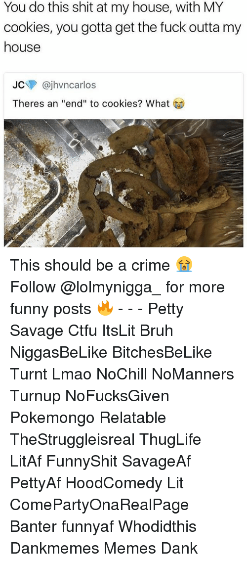 """Bruh, Cookies, and Crime: You do this shit at my house, with MY  cookies, you gotta get the fuck outta my  house  JC @jhvncarlos  Theres an """"end"""" to cookies? What This should be a crime 😭   ⁶𓅓 ➫➫ Follow @lolmynigga_ for more funny posts 🔥 - - - Petty Savage Ctfu ItsLit Bruh NiggasBeLike BitchesBeLike Turnt Lmao NoChill NoManners Turnup NoFucksGiven Pokemongo Relatable TheStruggleisreal ThugLife LitAf FunnyShit SavageAf PettyAf HoodComedy Lit ComePartyOnaRealPage Banter funnyaf Whodidthis Dankmemes Memes Dank"""