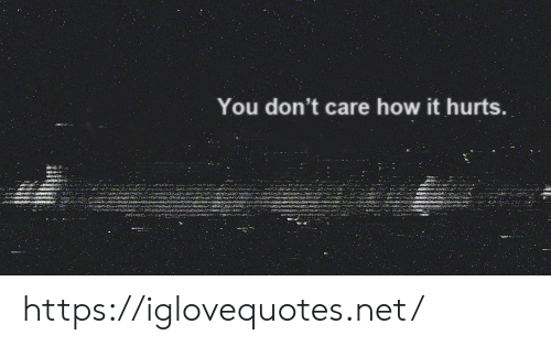 you dont care: You don't care how it hurts. https://iglovequotes.net/