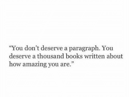 """Books, Amazing, and How: """"You don't deserve a paragraph. You  deserve a thousand books written about  how amazing you are."""""""