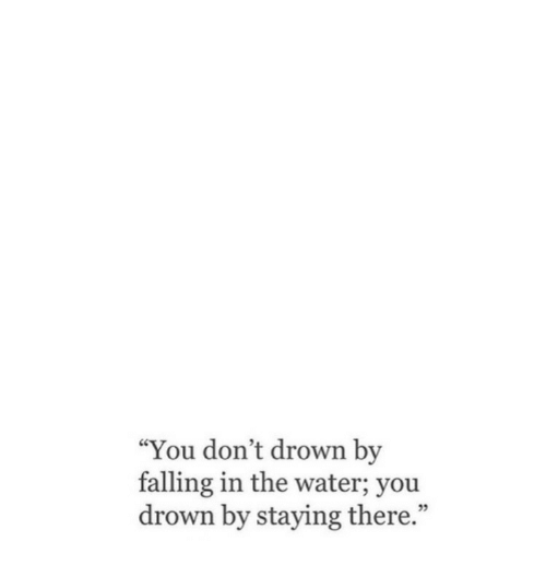 """Water, You, and Drown: """"You don't drown by  falling in the water; you  drown by staying there.""""  ce"""