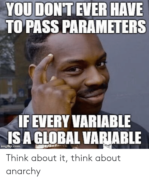 Anarchy, Com, and Isa: YOU DON'T EVER HAVE  TO PASS PARAMETERS  IF EVERY VARIABLE  ISA GLOBAL VARIABLE  imgflip.com Think about it, think about anarchy