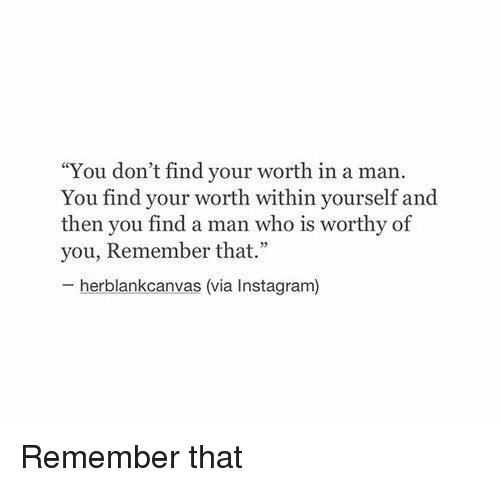 """Â'¨: """"You don't find your worth in a man.  You find your within yourself and  then you find a man who is worthy of  you, Remember that."""" Remember that"""