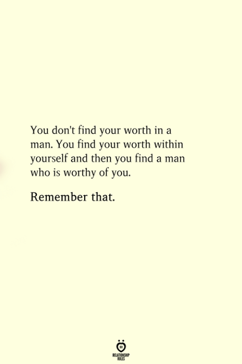 Who, Man, and Remember: You don't find your worth in a  man. You find your worth within  yourself and then you find a man  who is worthy of you.  Remember that.