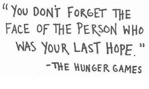 """The Hunger Games: """"You DONT FORGET THE  FACE OF THE PERSON WHO  WAS YOUR LAST HOPE.""""  THE HUNGER GAMES  21"""