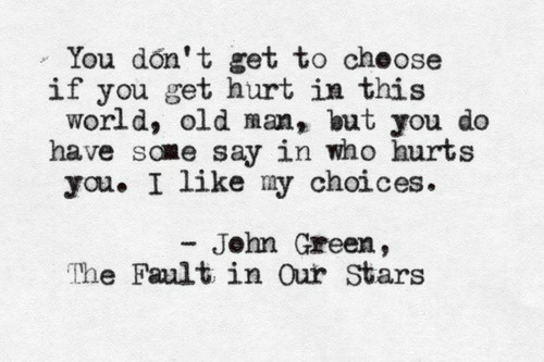 Old Man, Stars, and World: You don't get to cheose  world, old man, but you do  you. I like my choices.  The Fult in Our Stars  if you get hurt in this  have some say in who hurts  - John Green,