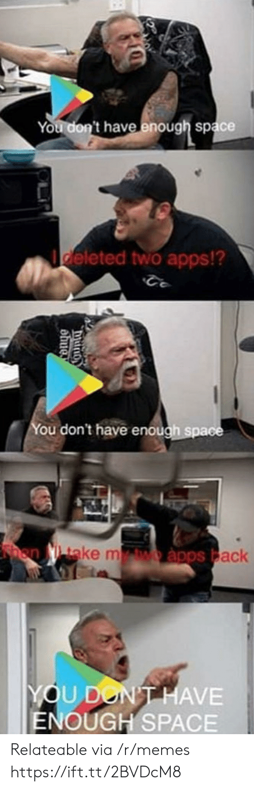 relateable: You don't have enough space  deleted two apps!?  ou don't have enough spa  ake m  ack  YOU DON  ENOUGH SPACE  HAVE Relateable via /r/memes https://ift.tt/2BVDcM8