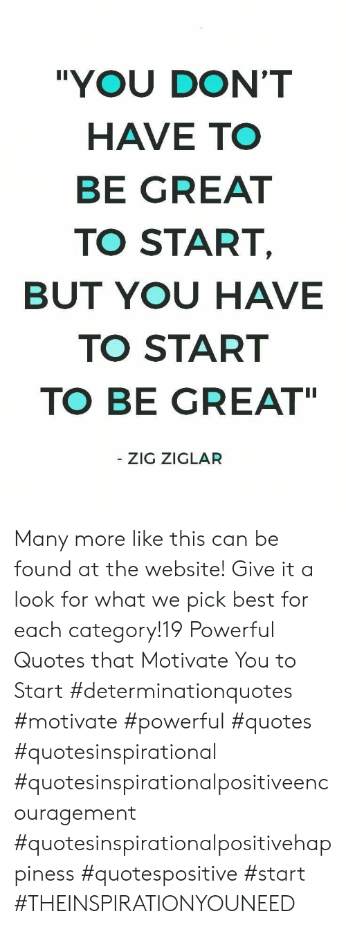 """Best, Quotes, and Powerful: """"YOU DON'T  HAVE TO  BE GREAT  TO START,  BUT YOU HAVE  TO START  TO BE GREAT  - ZIG ZIGLAR Many more like this can be found at the website! Give it a look for what we pick best for each category!19 Powerful Quotes that Motivate You to Start  #determinationquotes #motivate #powerful #quotes #quotesinspirational #quotesinspirationalpositiveencouragement #quotesinspirationalpositivehappiness #quotespositive #start  #THEINSPIRATIONYOUNEED"""