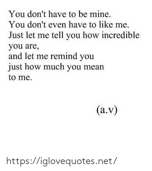 You Mean: You don't have to be mine.  You don't even have to like me.  Just let me tell you how incredible  you are,  and let me remind you  just how much you mean  to me.  (a.v) https://iglovequotes.net/