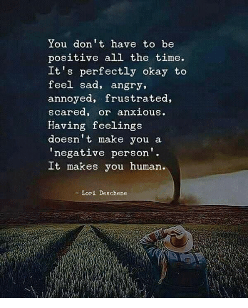 Okay, Time, and Angry: You don't have to be  positive all the time.  It's perfectly okay to  feel sad, angry,  annoyed, frustrated,  scared, or anxious  Having feelings  doesn't make you a  negative person  It makes you human.  - Lori Deschene