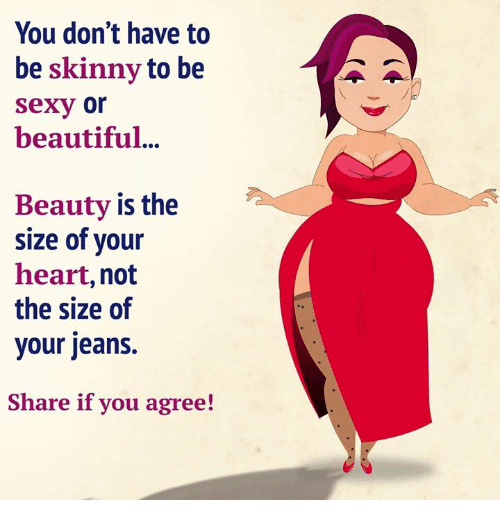 Beautiful, Memes, and Sexy: You don't have to  be skinny to be  sexy or  beautiful..  Beauty is the  Size of your  heart, not  the size of  your jeans.  Share if you agree!