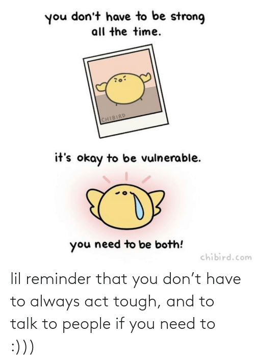 Vulnerable: you don't have to be strong  all the time.  CHIBIRD  it's okay to be vulnerable.  you need to be both!  chibird.com lil reminder that you don't have to always act tough, and to talk to people if you need to :)))