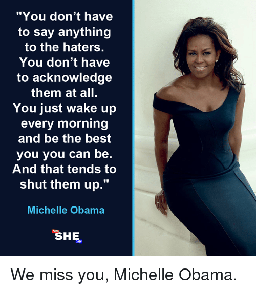 "Memes, Michelle Obama, and Obama: ""You don't have  to say anything  to the haters.  You don't have  to acknowledge  them at all.  You just wake up  every morning  and be the best  you you can be.  And that tends to  shut them up.""  Michelle Obama  YES  SHE  CAN We miss you, Michelle Obama."
