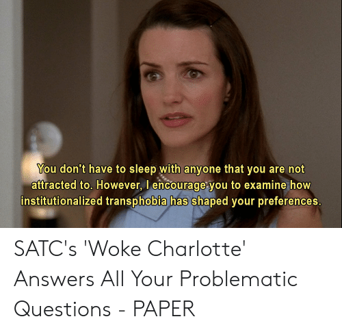 Charlotte, Problematic, and Sleep: You don't have to sleep with anyone that you are not  attracted to. However, l encourage you to examine how  institutionalized transphobia has shaped your preferences. SATC's 'Woke Charlotte' Answers All Your Problematic Questions - PAPER