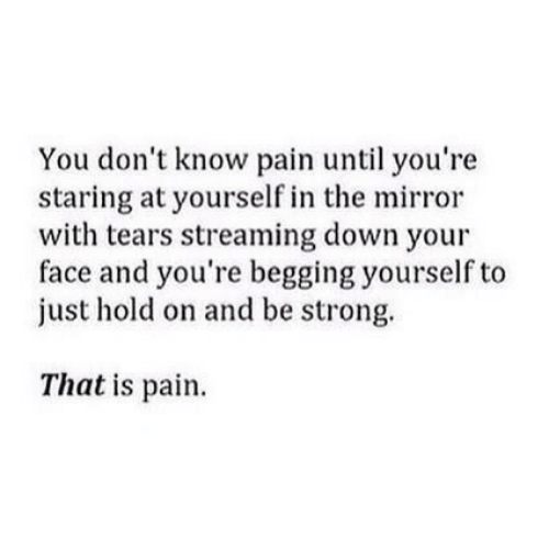 Just Hold On: You don't know pain until you're  staring at yourself in the mirror  with tears streaming down your  face and you're begging yourself to  just hold on and be strong.  That is pain.