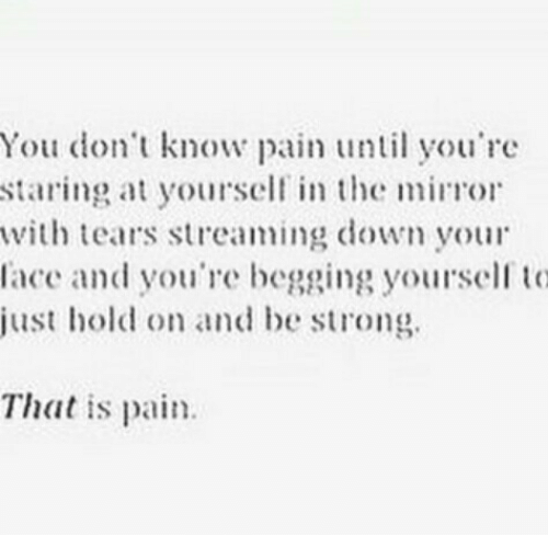 Just Hold On: You dont know pan you're  staring a yore n the miror  with tears streaing down your  lace and you're begging yoursel l t(  just hold on and be strong.  That is pain