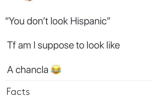 """Chancla: """"You don't look Hispanic""""  Tf am l suppose to look like  A chancla Facts"""