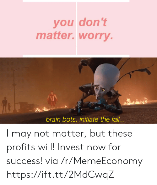 dont matter: you don't  matter.worry.  brain bots, initiate the fail... I may not matter, but these profits will! Invest now for success! via /r/MemeEconomy https://ift.tt/2MdCwqZ