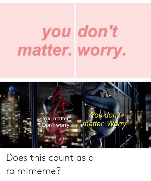dont matter: you don't  matter.worry.  You don't  matter. Worry  You matter  Don't worry. Does this count as a raimimeme?