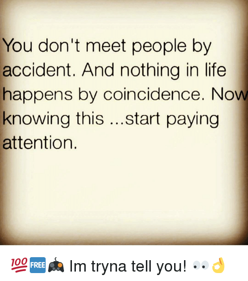Payed Attention: You don't meet people by  accident. And nothing in life  happens by coincidence. Now  knowing this  start paying  attention. 💯🆓🎮 Im tryna tell you! 👀👌