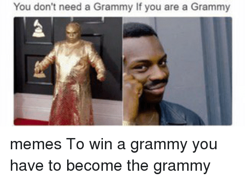 Grammys Meme: You don't need a Grammy If you are a Grammy memes To win a grammy you have to become the grammy