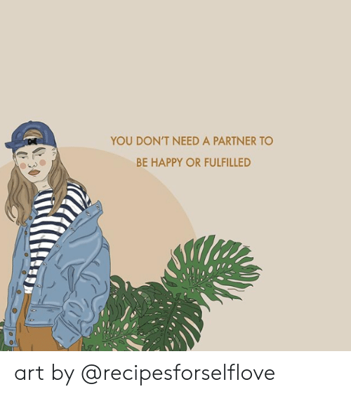 Happy, Be Happy, and Art: YOU DON'T NEED A PARTNER TO  BE HAPPY OR FULFILLED art by @recipesforselflove