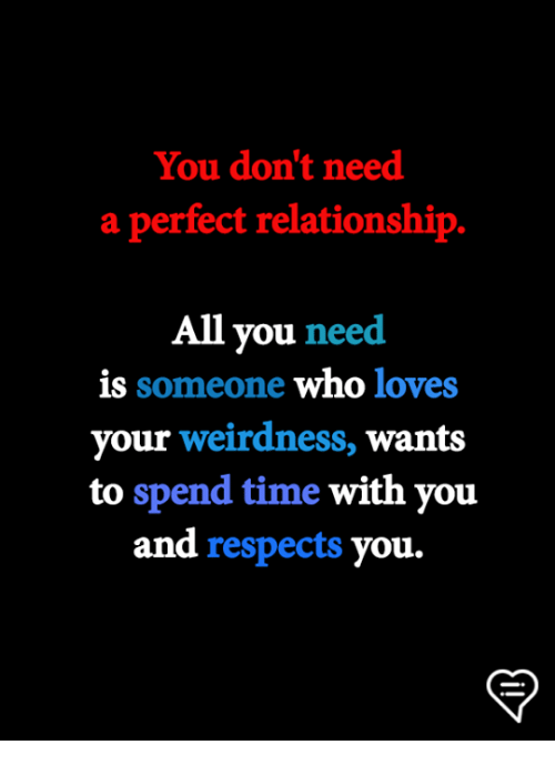 Memes, Time, and 🤖: You don't need  a perfect relationship.  All you need  is someone who loves  your weirdness, wants  to spend time with you  and respects you.