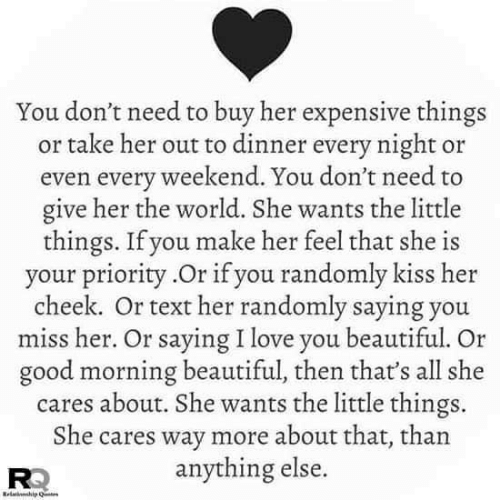 Beautiful, Love, and Memes: You don't need to buy her expensive things  or take her out to dinner every night or  even every weekend. You don't need to  give her the world. She wants the little  things. If you make her feel that she is  your priority.Or if you randomly kiss her  cheek. Or text her randomly saying you  miss her. Or saying I love you beautiful. Or  good morning beautiful, then that's all she  cares about. She wants the little things  She cares way more about that, than  anything else