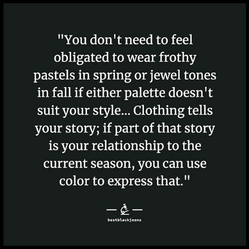 "palette: ""You don't need to feel  obligated to wear frothy  pastels in spring or jewel tones  in fall if either palette doesn't  suit your style... Clothing tells  your story; if part of that story  is your relationship to the  current season, you can use  color to express that.""  --  bestblackjeans"