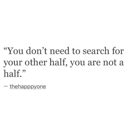 """Search, You, and For: """"You don't need to search for  your other half, you are not a  half.""""  C0  thehapppyone"""