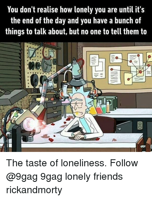 Telles: You don't realise how lonely you are until it's  the end of the day and you have a bunch of  things to talk about, but no one to tell them to The taste of loneliness. Follow @9gag 9gag lonely friends rickandmorty