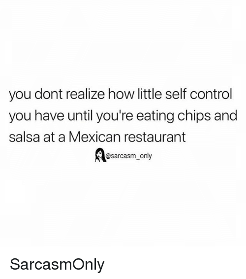 Eating Chips: you dont realize how little self control  you have until you're eating chips and  salsa at a Mexican restaurant  @sarcasm_only SarcasmOnly