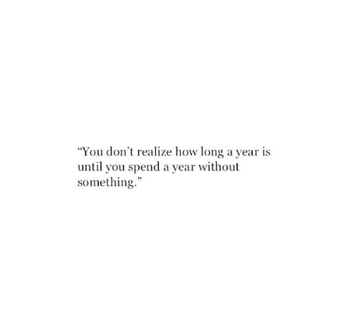"How, You, and Realize: ""You don't realize how long a year is  until you spend a year without  something."""