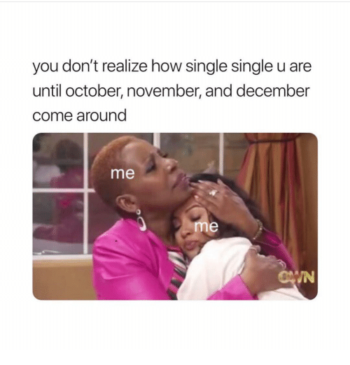 Girl Memes, Single, and How: you don't realize how single single u are  until october, november, and december  come around  me  0  me  IN