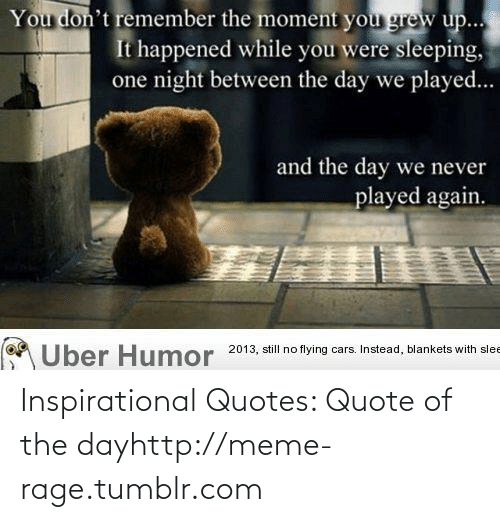 Quote Of The Day: You don't remember the moment you grew up...  It happened while you were sleeping,  one night between the day we played...  and the day we never  played again.  Uber Humor 2013, still no flying cars. Instead, blankets with slee Inspirational Quotes: Quote of the dayhttp://meme-rage.tumblr.com