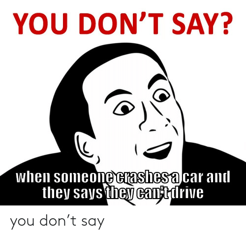 Dont Say: YOU DON'T SAY?  when someone crashesa car and  they saysthey cantirive you don't say