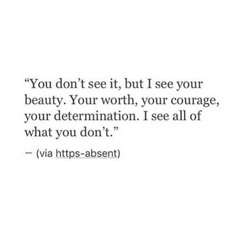 "determination: ""You don't see it, but I see your  beauty. Your worth, your courage,  your determination. I see all of  what you don't.""  - (via https-absent)"
