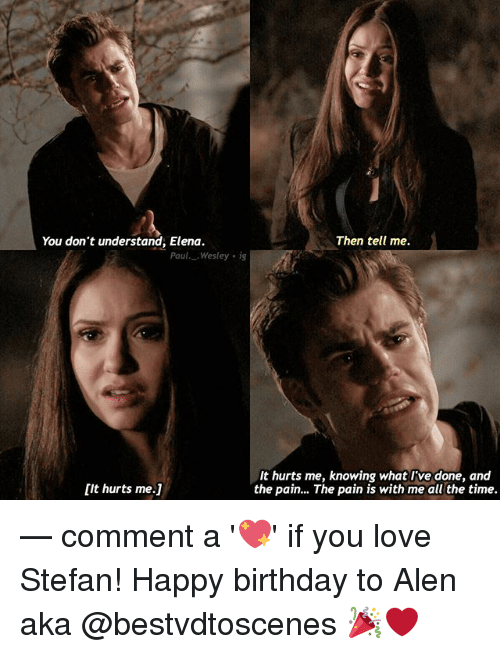 Understanded: You don't understand, Elena.  Then tell me.  Paul..Wesley ig  It hurts me, knowing what I've done, and  the pain... The pain is with me all the time.  [it hurts me.1 — comment a '💖' if you love Stefan! Happy birthday to Alen aka @bestvdtoscenes 🎉❤️